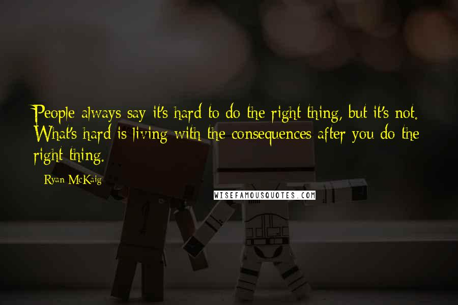 Ryan McKaig quotes: People always say it's hard to do the right thing, but it's not. What's hard is living with the consequences after you do the right thing.