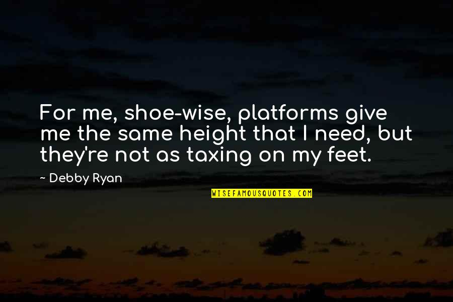 Ryan O'leary Quotes By Debby Ryan: For me, shoe-wise, platforms give me the same