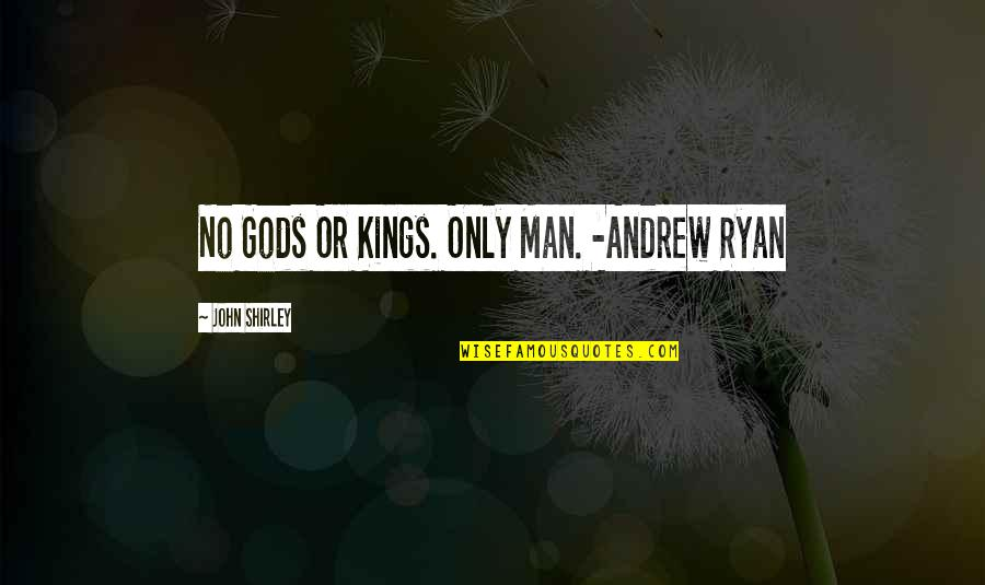 Ryan O'leary Quotes By John Shirley: No Gods Or Kings. Only Man. -Andrew Ryan