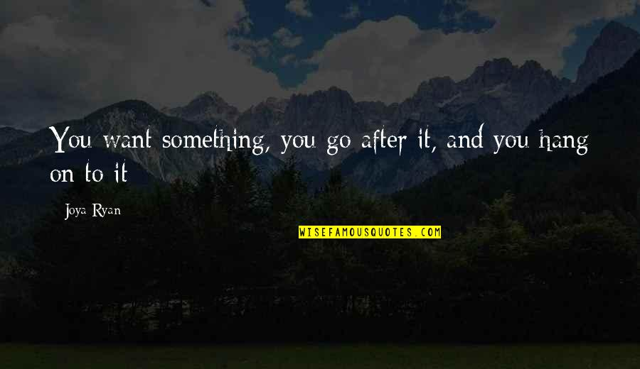 Ryan O'leary Quotes By Joya Ryan: You want something, you go after it, and