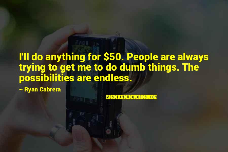 Ryan O'leary Quotes By Ryan Cabrera: I'll do anything for $50. People are always