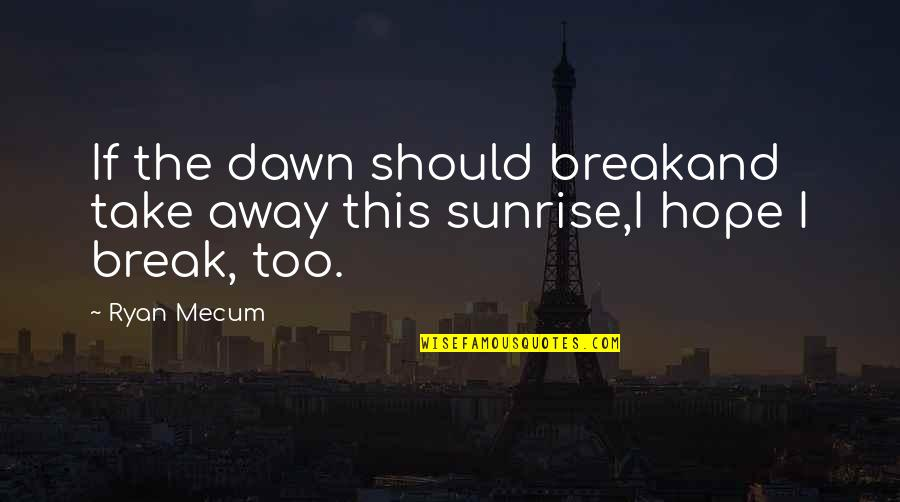 Ryan O'leary Quotes By Ryan Mecum: If the dawn should breakand take away this