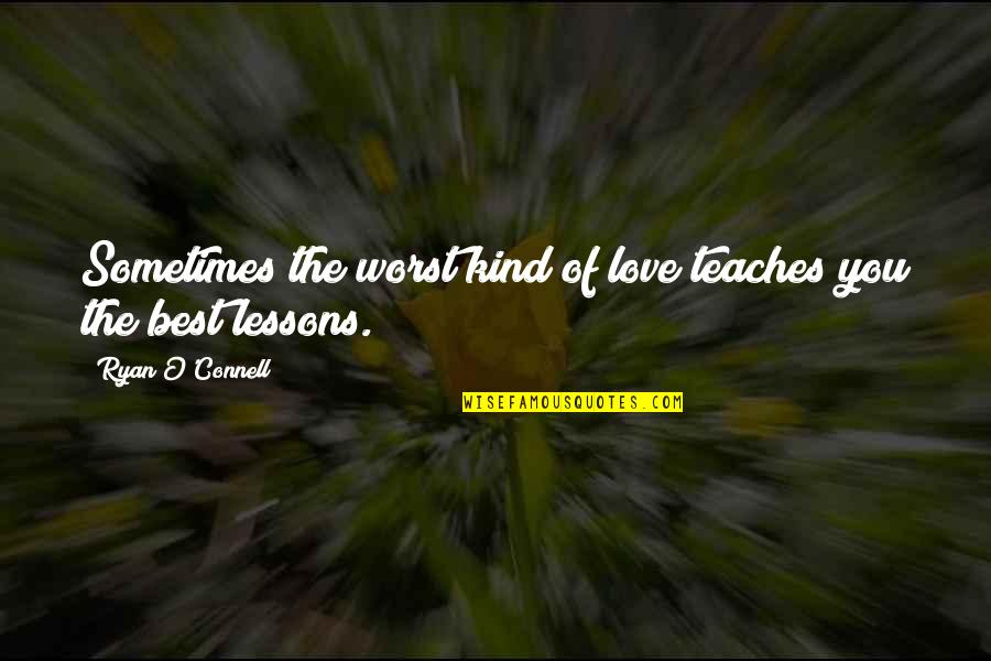 Ryan O'leary Quotes By Ryan O'Connell: Sometimes the worst kind of love teaches you