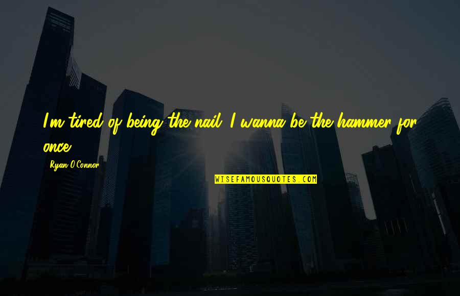 Ryan O'leary Quotes By Ryan O'Connor: I'm tired of being the nail...I wanna be