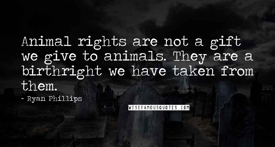 Ryan Phillips quotes: Animal rights are not a gift we give to animals. They are a birthright we have taken from them.
