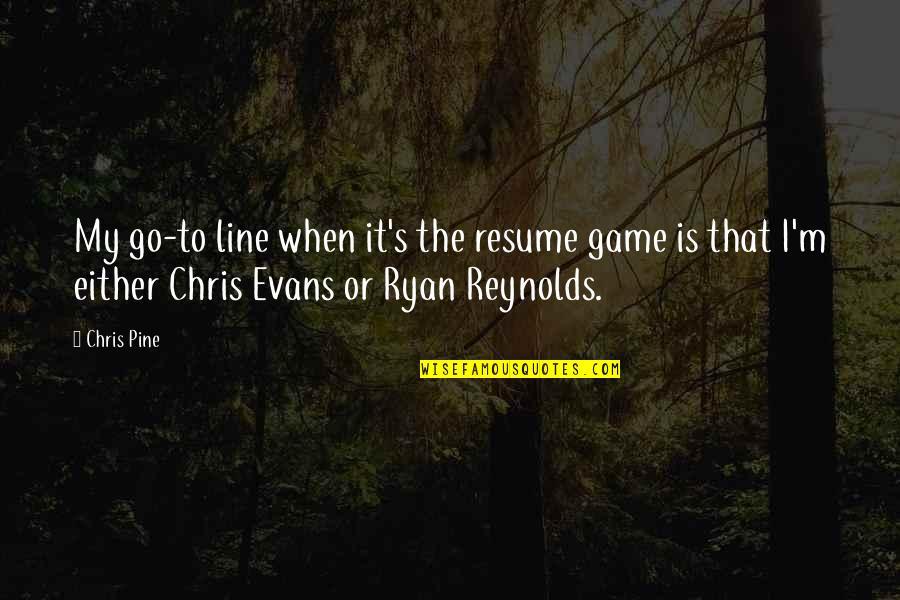 Ryan Reynolds Quotes By Chris Pine: My go-to line when it's the resume game