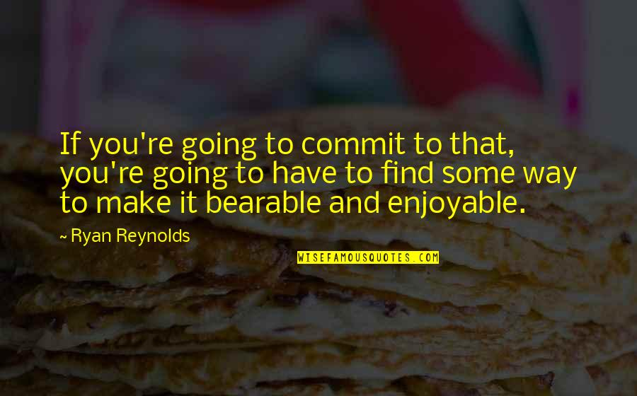 Ryan Reynolds Quotes By Ryan Reynolds: If you're going to commit to that, you're