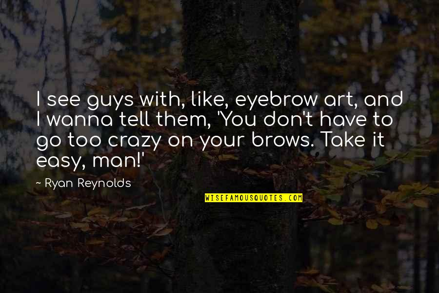 Ryan Reynolds Quotes By Ryan Reynolds: I see guys with, like, eyebrow art, and