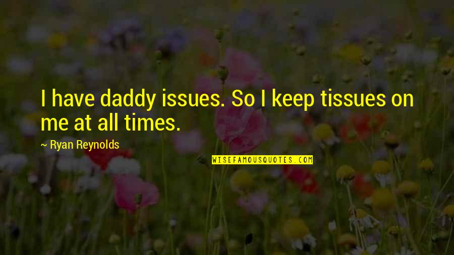 Ryan Reynolds Quotes By Ryan Reynolds: I have daddy issues. So I keep tissues