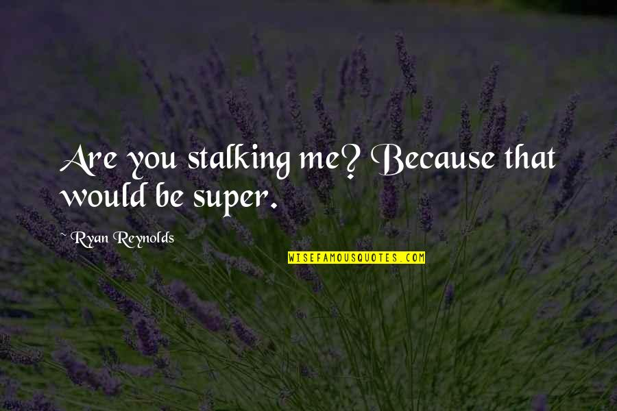 Ryan Reynolds Quotes By Ryan Reynolds: Are you stalking me? Because that would be