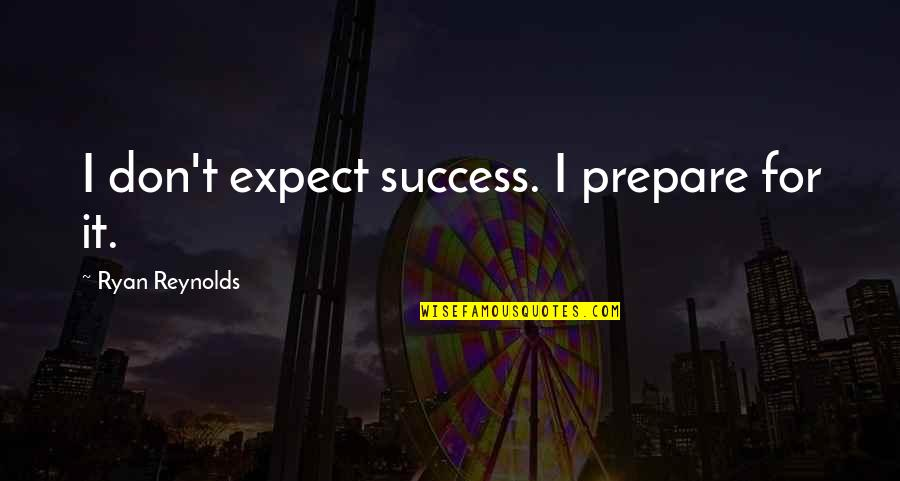 Ryan Reynolds Quotes By Ryan Reynolds: I don't expect success. I prepare for it.