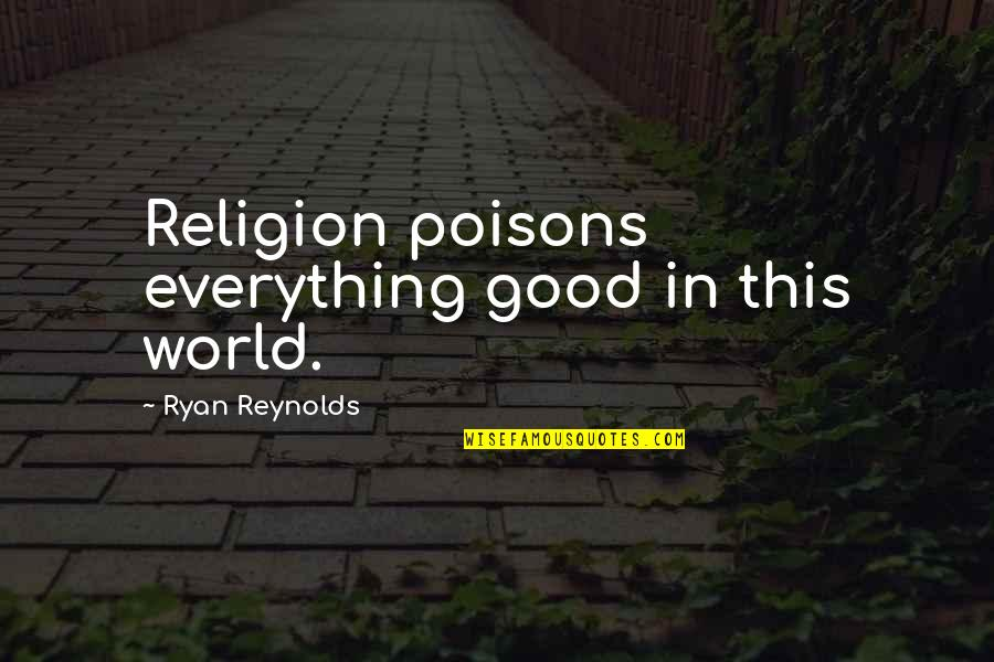 Ryan Reynolds Quotes By Ryan Reynolds: Religion poisons everything good in this world.