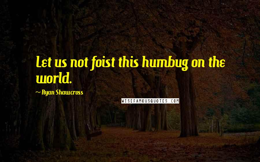 Ryan Shawcross quotes: Let us not foist this humbug on the world.