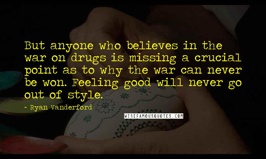 Ryan Vanderford quotes: But anyone who believes in the war on drugs is missing a crucial point as to why the war can never be won. Feeling good will never go out of