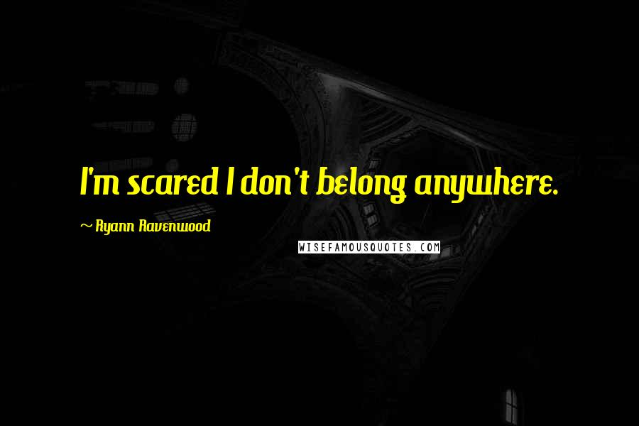 Ryann Ravenwood quotes: I'm scared I don't belong anywhere.