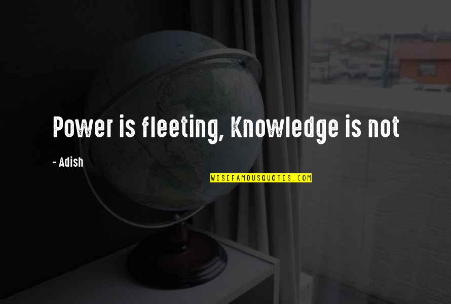 Ryler Quotes By Adish: Power is fleeting, Knowledge is not