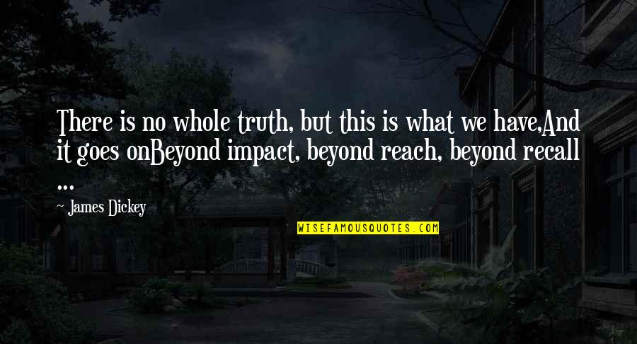 Ryler Quotes By James Dickey: There is no whole truth, but this is