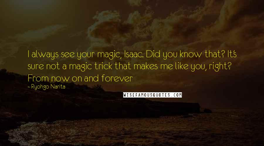 Ryohgo Narita quotes: I always see your magic, Isaac. Did you know that? It's sure not a magic trick that makes me like you, right? From now on and forever