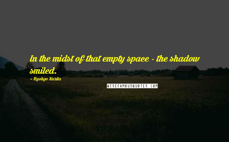 Ryohgo Narita quotes: In the midst of that empty space - the shadow smiled.