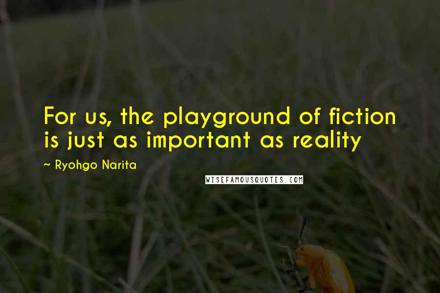 Ryohgo Narita quotes: For us, the playground of fiction is just as important as reality