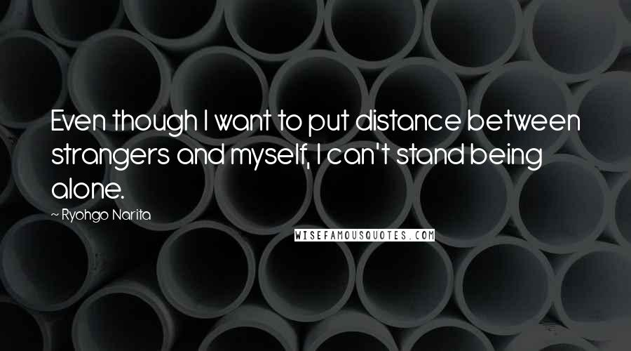 Ryohgo Narita quotes: Even though I want to put distance between strangers and myself, I can't stand being alone.