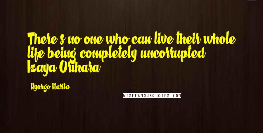 Ryohgo Narita quotes: There's no one who can live their whole life being completely uncorrupted. - Izaya Orihara