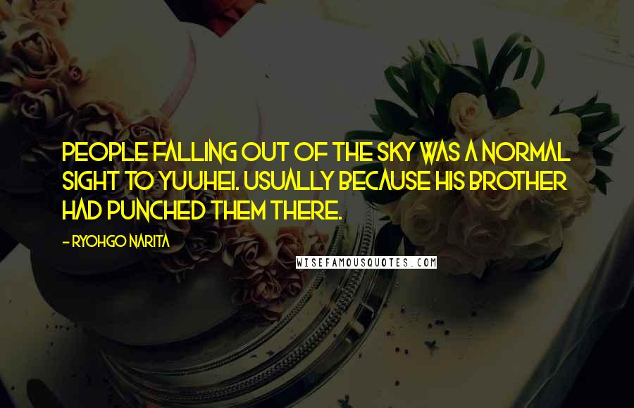 Ryohgo Narita quotes: People falling out of the sky was a normal sight to Yuuhei. Usually because his brother had punched them there.