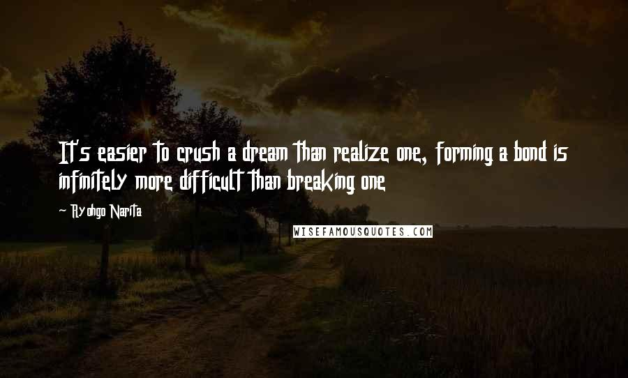 Ryohgo Narita quotes: It's easier to crush a dream than realize one, forming a bond is infinitely more difficult than breaking one