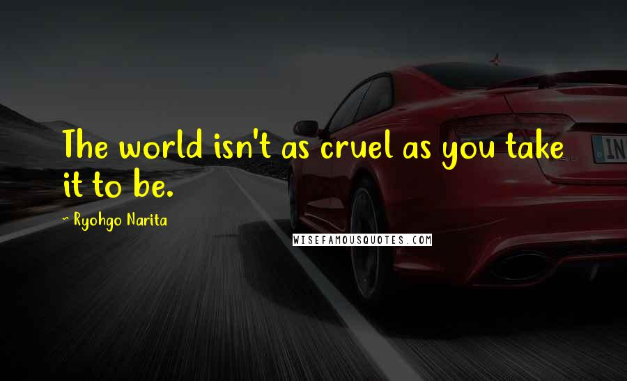 Ryohgo Narita quotes: The world isn't as cruel as you take it to be.