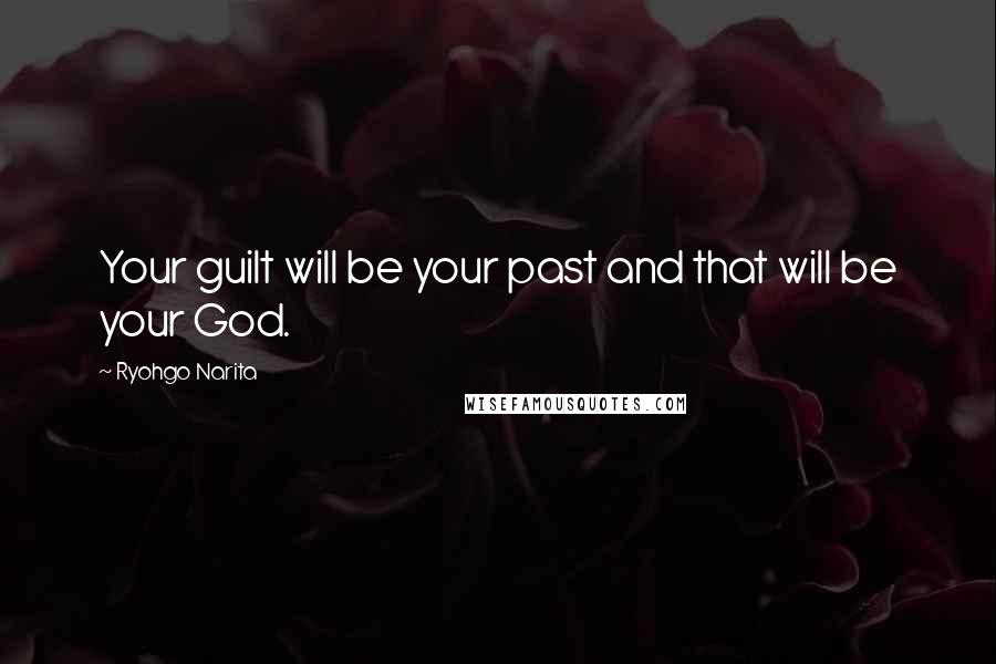Ryohgo Narita quotes: Your guilt will be your past and that will be your God.