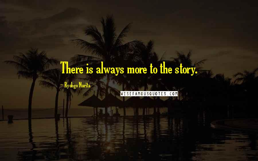 Ryohgo Narita quotes: There is always more to the story.