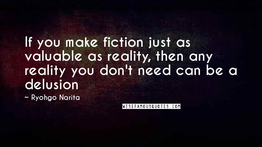 Ryohgo Narita quotes: If you make fiction just as valuable as reality, then any reality you don't need can be a delusion