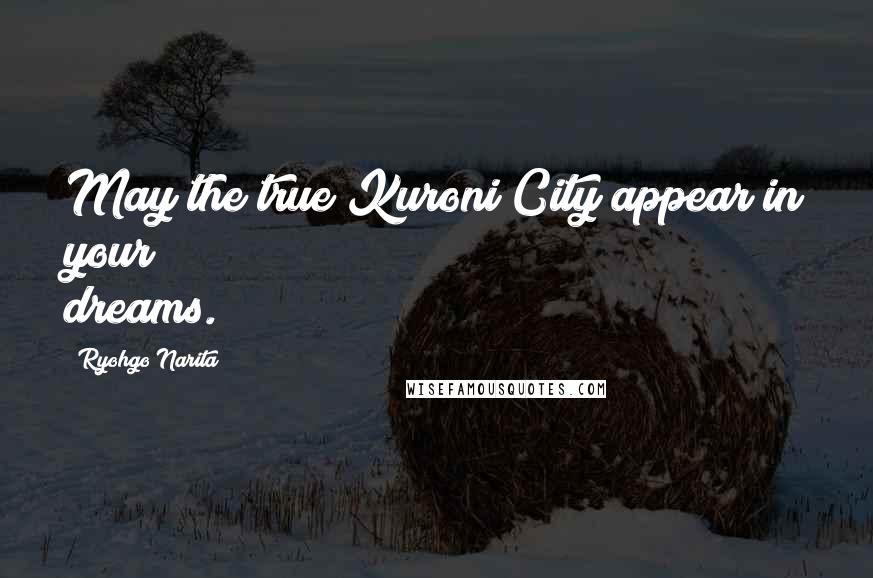 Ryohgo Narita quotes: May the true Kuroni City appear in your dreams.