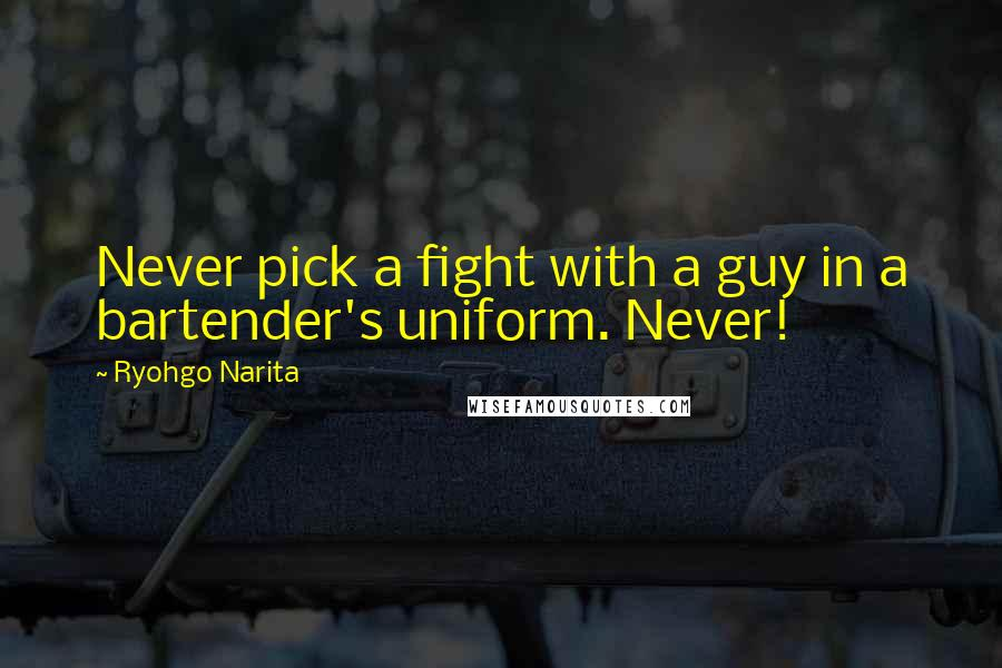 Ryohgo Narita quotes: Never pick a fight with a guy in a bartender's uniform. Never!