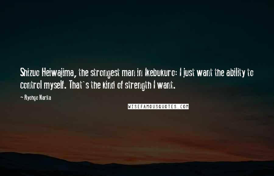Ryohgo Narita quotes: Shizuo Heiwajima, the strongest man in Ikebukuro: I just want the ability to control myself. That's the kind of strength I want.