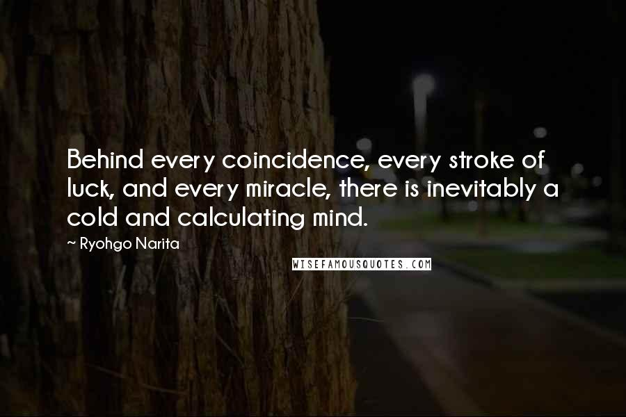 Ryohgo Narita quotes: Behind every coincidence, every stroke of luck, and every miracle, there is inevitably a cold and calculating mind.
