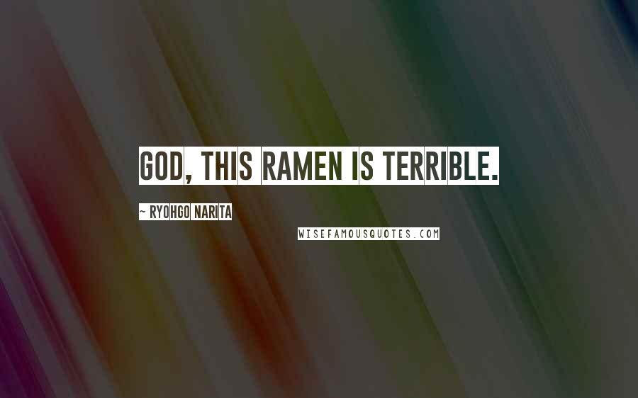 Ryohgo Narita quotes: God, this ramen is terrible.