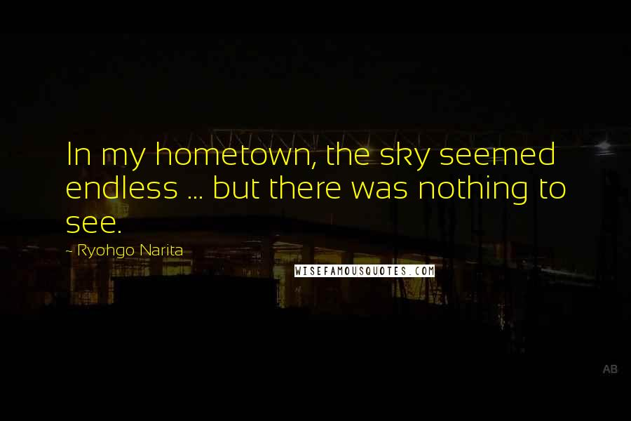 Ryohgo Narita quotes: In my hometown, the sky seemed endless ... but there was nothing to see.