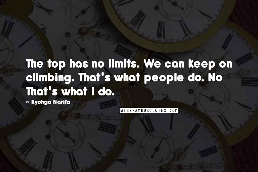 Ryohgo Narita quotes: The top has no limits. We can keep on climbing. That's what people do. No That's what I do.