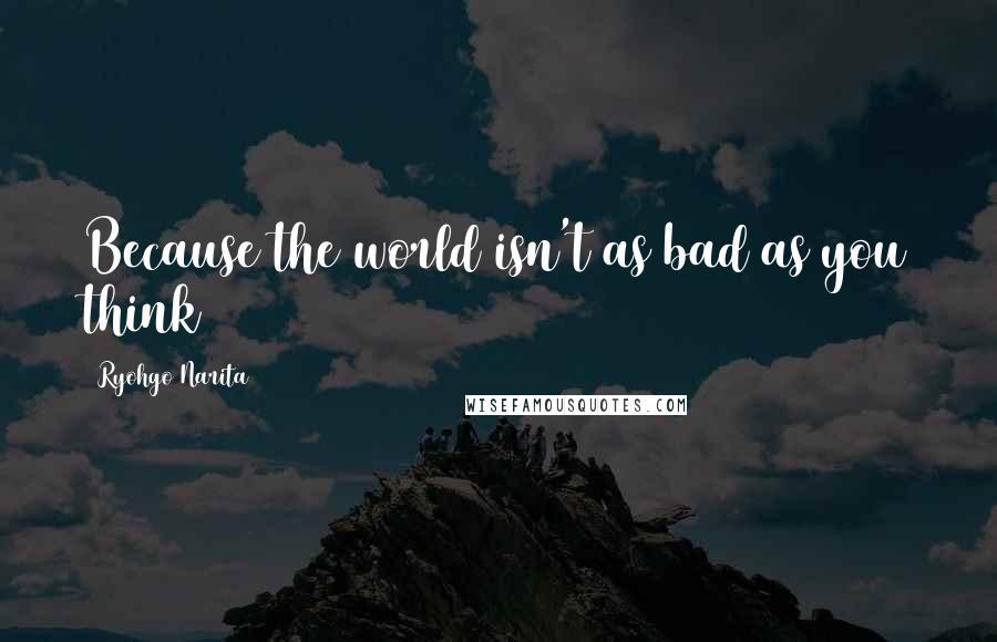 Ryohgo Narita quotes: Because the world isn't as bad as you think