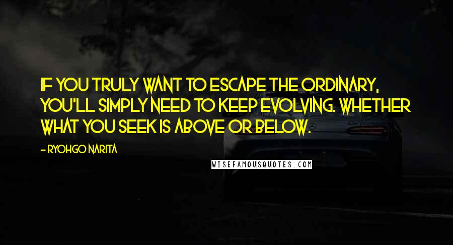 Ryohgo Narita quotes: If you truly want to escape the ordinary, you'll simply need to keep evolving. Whether what you seek is above or below.