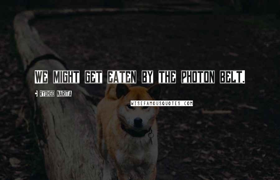 Ryohgo Narita quotes: We might get eaten by the photon belt.