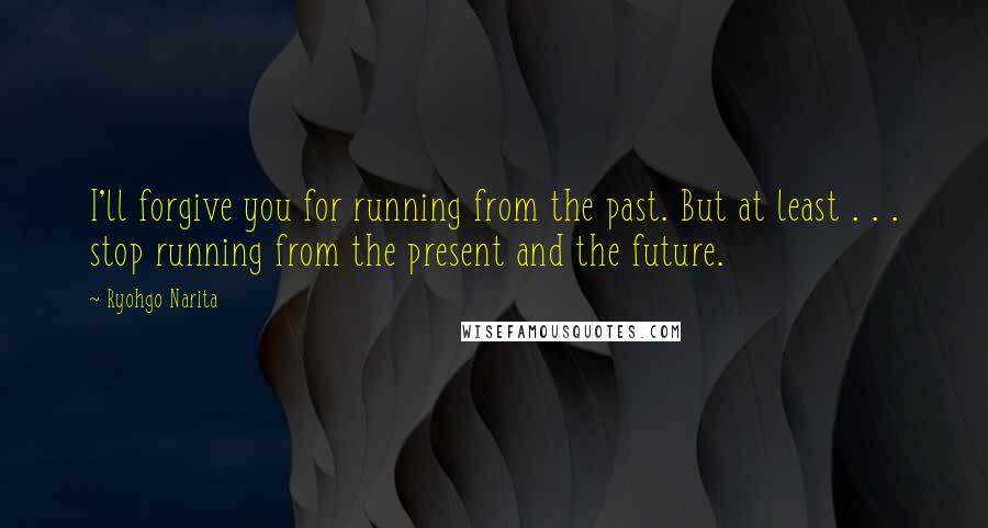 Ryohgo Narita quotes: I'll forgive you for running from the past. But at least . . . stop running from the present and the future.