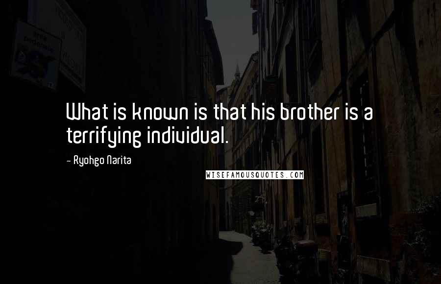 Ryohgo Narita quotes: What is known is that his brother is a terrifying individual.