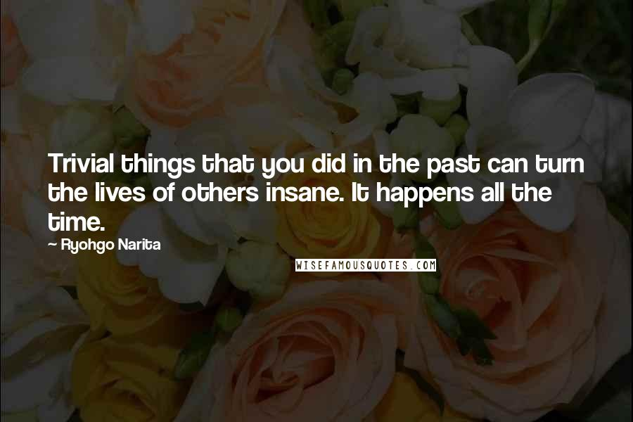 Ryohgo Narita quotes: Trivial things that you did in the past can turn the lives of others insane. It happens all the time.