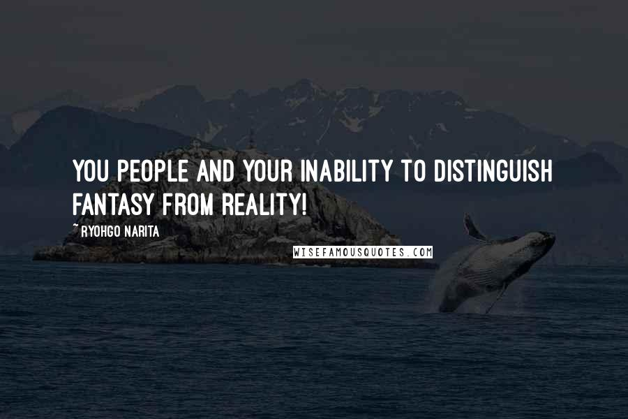 Ryohgo Narita quotes: You people and your inability to distinguish fantasy from reality!