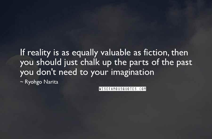 Ryohgo Narita quotes: If reality is as equally valuable as fiction, then you should just chalk up the parts of the past you don't need to your imagination