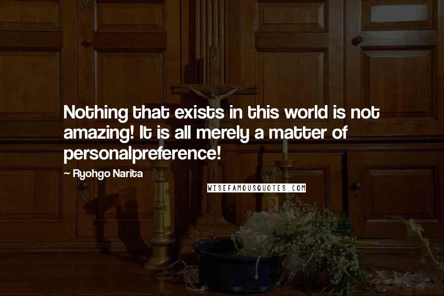 Ryohgo Narita quotes: Nothing that exists in this world is not amazing! It is all merely a matter of personalpreference!