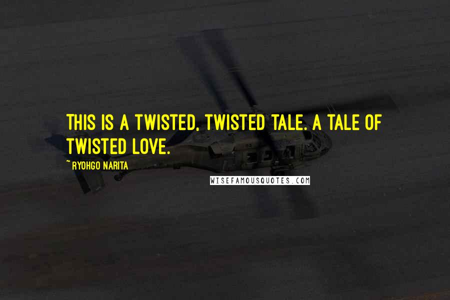 Ryohgo Narita quotes: This is a twisted, twisted tale. A tale of twisted love.