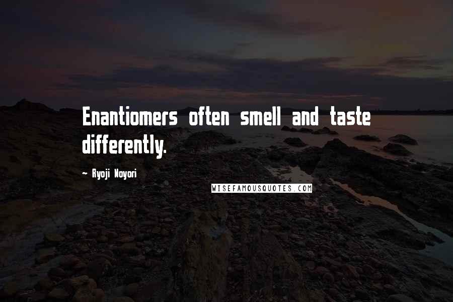 Ryoji Noyori quotes: Enantiomers often smell and taste differently.